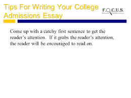 writing your college admissions essay what is a college  tips for writing your college admissions essay come up a catchy first sentence to get