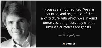 Quotes About Houses Dean Koontz quote Houses are not haunted We are haunted and 14