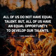 All Of Us Do Not Have Equal Talent But We Have An Equal Opportunity