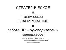 стратегическое планирование hr СТРАТЕГИЧЕСКОЕ и тактическое ПЛАНИРОВАНИЕ в работе hr руководителей и менеджеров © КОНСАЛТИНГОВЫЙ ЦЕНТР РЕФЛЕКСИВН