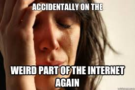 accidentally on the weird part of the internet again - First World ... via Relatably.com