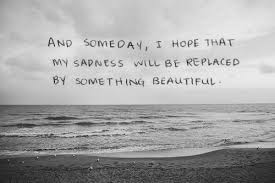 Sad And Beautiful Quotes Best of And Someday I Hope That My Sadness Will Be Replaced By Something