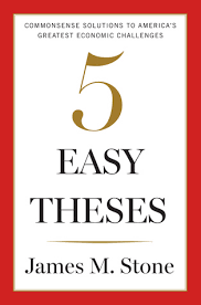 five easy theses commonsense solutions to america s greatest  five easy theses commonsense solutions to america s greatest economic challenges by james m stone