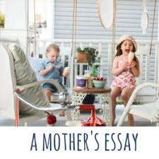 a mother s essay sometimes we don t know what we re doing