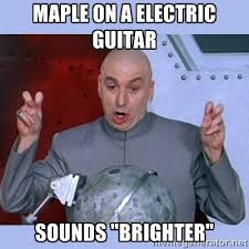 "Maple on a electric guitar sounds ""brighter"" - Dr Evil meme 