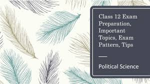 CBSE Board Class 12 Political Science Exam Preparation, Q Paper Design,  Important Topics, Tips