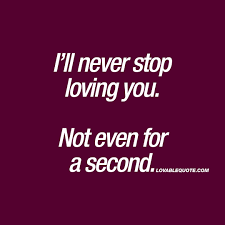 Second Love Quotes Cool I'll Never Stop Loving You Not Even For A Second Love Quote