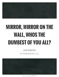 Mirror Mirror On The Wall Quote Extraordinary Mirror Mirror On The Wall Whos The Dumbest Of You All Picture
