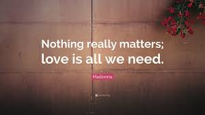 "Need Love Quotes Madonna Quote ""Nothing really matters love is all we need"" 100 46"