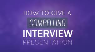 How To Give A Compelling Interview Presentation Tips