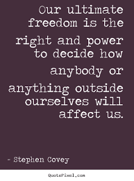 Stephen Covey Quotes Awesome Our Ultimate Freedom Is The Right And Power To Decide Stephen