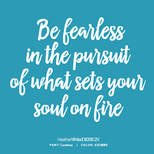 Image result for be fearless in the pursuit of what sets your soul on fire