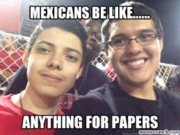 mexicans be like anything for papers. Interesting Mexicans Anything For Papers Nov 04 0030 UTC 2013 To Mexicans Be Like For Papers A