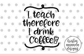 We print the highest quality coffee teacher onesies on the internet. I Teach Therefore I Drink Coffee Teacher Svg Cut File Cricut Silhouette By Kristin Amanda Designs Svg Cut Files Thehungryjpeg Com