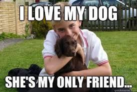 I love my dog She's my only friend... - Kieran Hill - quickmeme via Relatably.com