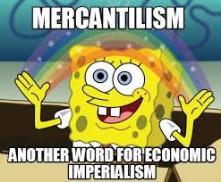 Meme Maker - Mercantilism Another word for economic imperialism ... via Relatably.com