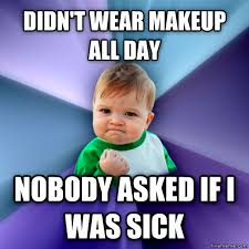 success kid didn t wear makeup all day ody asked if i was sick made