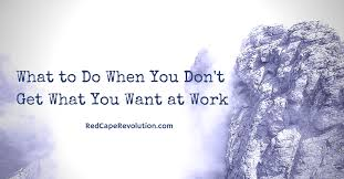 What Do You Want To Do What To Do When You Dont Get What You Want At Work Red