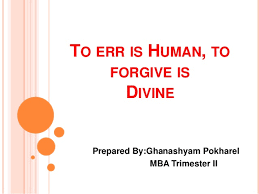 to err is human to forgive is  to err is human to forgive is divine prepared by shyam pokharel mba trimester