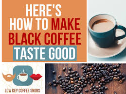 How do you produce a reliably good cup of coffee every time you brew? How To Make Black Coffee Taste Good Low Key Coffee Snobs
