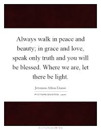 Beauty And Grace Quotes Best of Always Walk In Peace And Beauty In Grace And Love Speak Only Truth