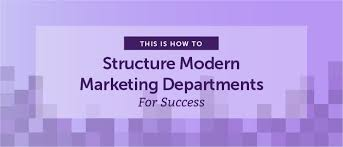How To Structure Modern Marketing Departments For Success