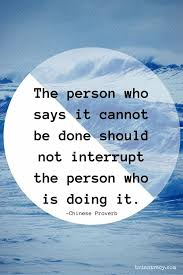 6 the person who says it cannot be done should not interrupt the person who is doing it chinese proverb