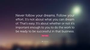 "In Your Dreams Quotes Best Of Mark Cuban Quote ""Never Follow Your Dreams Follow Your Effort"