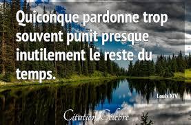 Citation Louis XIV temps : Quiconque pardonne trop souvent punit presque  inutilement le reste du...