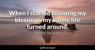 Whole Life Quotes When I started counting my blessings my whole life turned around 46