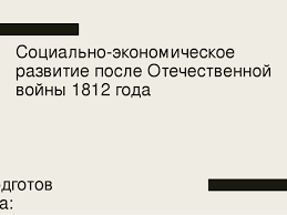 Презентация по истории России на тему Социально экономическое  Социально экономическое развитие после Отечественной войны 1812 года Подготов