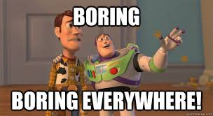 Boring Boring everywhere! - Toy Story Everywhere - quickmeme via Relatably.com
