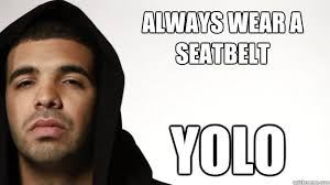 always wear a seatbelt yolo - Cautious Drake - quickmeme via Relatably.com