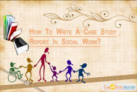 how to write a case study report in social work essay  case study report in social work