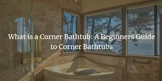 what is a corner bathtub beginners guide to corner bathtubs
