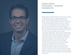 #2018MOF Speaker Announcement Speaker Adam Sacks is the President of  Tourism Economics, an Oxford Economics company dedicated to  quantitatively-based consulting to the travel sector. Over the past  twenty-two years, Adam has worked with ...