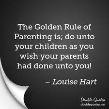 Golden Rule Quotes Best The Golden Rule Of Parenting Is Do Unto Your Children As You Wish