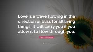 "Marianne Williamson Love Quotes Marianne Williamson Quote ""Love is a wave flowing in the direction 81"
