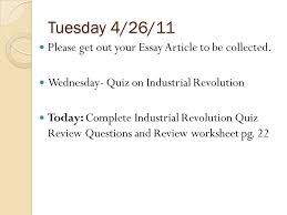 tuesday please get out your essay article to be collected  tuesday 4 26 11 please get out your essay article to be collected 2 industrial revolution review