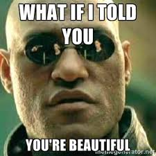 What if I told you YOU'RE BEAUTIfUL - What If I Told You Meme ... via Relatably.com