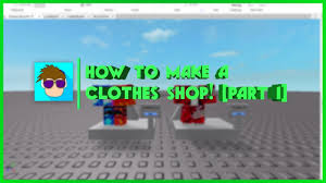 How To Make Clothing For Roblox Roblox How To Make A Clothes Shop Part 1