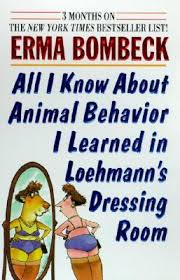 all i know about animal behavior i learned in loehmann s dressing  all i know about animal behavior i learned in loehmann s dressing room by erma bombeck
