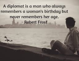 Resultado de imagem para A diplomat is a man who always remembers a woman's birthday but never remembers her age.