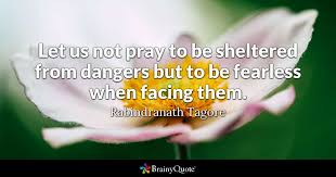 Fearless Quotes Beauteous Let Us Not Pray To Be Sheltered From Dangers But To Be Fearless When