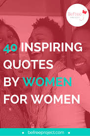 40 Inspiring Quotes For Women By Women Befree Project