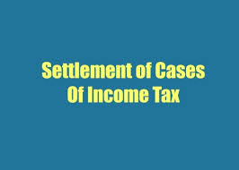Settlement of Tax Cases under Income Tax Act, 1961 | IndianTaxStudy.com