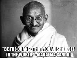 Be The Change That You Wish To See In The World Mahatma Gandhi