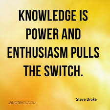 steve droke quotes quotehd knowledge is power and enthusiasm pulls the switch