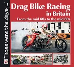 drag bike racing in britain from the mid 60s to the mid 80s book