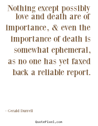 Love And Death Quotes Mesmerizing Nothing Except Possibly Love And Death Are Of Gerald Durrell Good